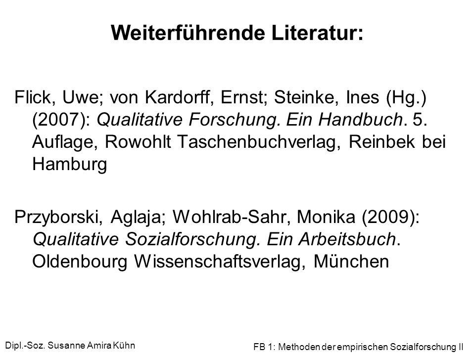 Dipl.-Soz. Susanne Amira Kühn FB 1: Methoden der empirischen Sozialforschung II Weiterführende Literatur: Flick, Uwe; von Kardorff, Ernst; Steinke, In