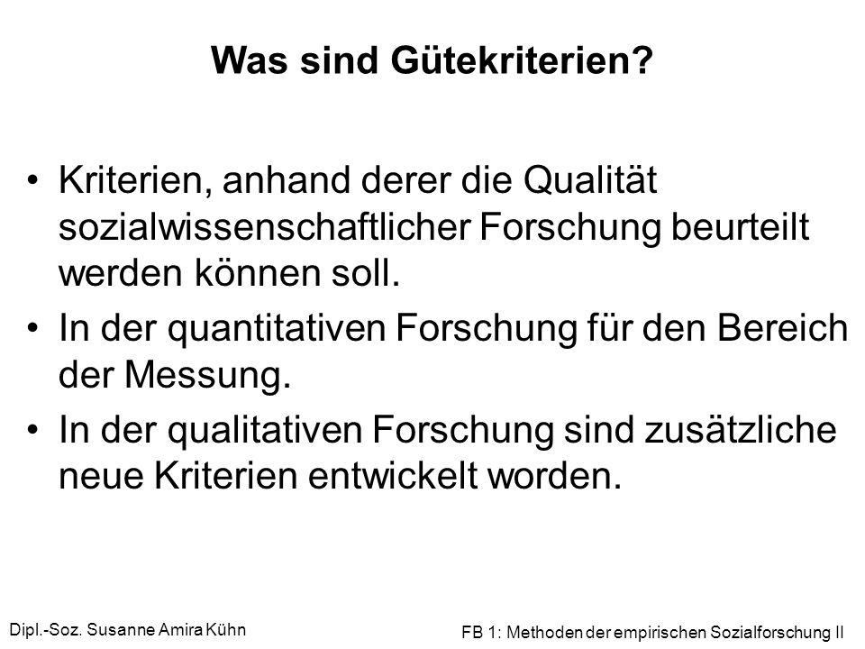 Dipl.-Soz. Susanne Amira Kühn FB 1: Methoden der empirischen Sozialforschung II Was sind Gütekriterien? Kriterien, anhand derer die Qualität sozialwis