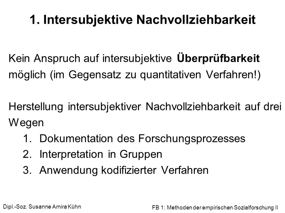 Dipl.-Soz. Susanne Amira Kühn FB 1: Methoden der empirischen Sozialforschung II 1. Intersubjektive Nachvollziehbarkeit Kein Anspruch auf intersubjekti