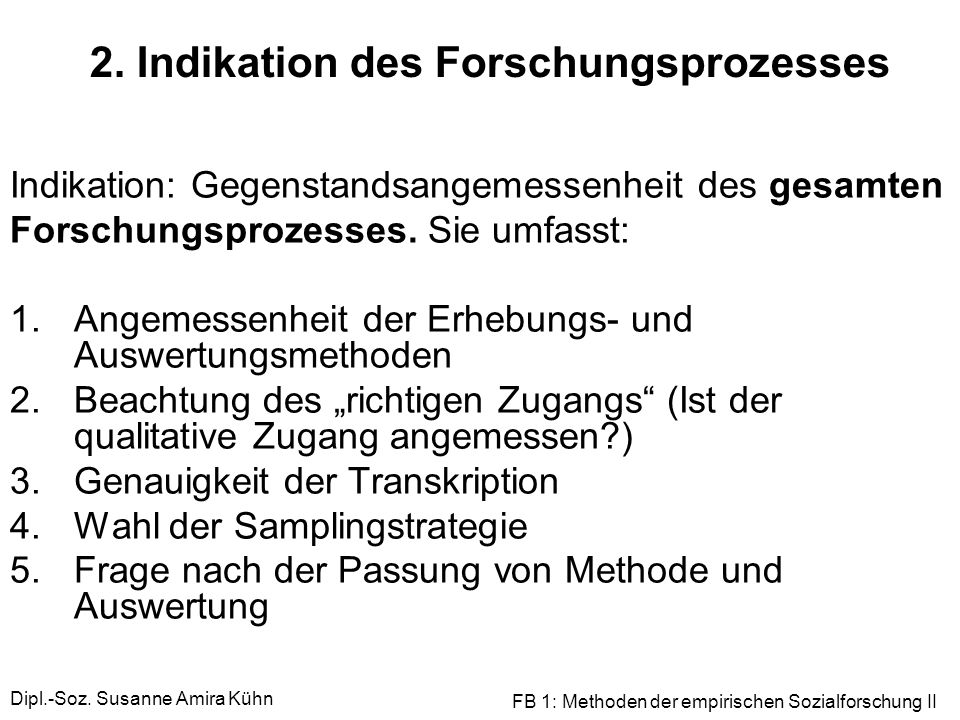 Dipl.-Soz. Susanne Amira Kühn FB 1: Methoden der empirischen Sozialforschung II 2. Indikation des Forschungsprozesses Indikation: Gegenstandsangemesse