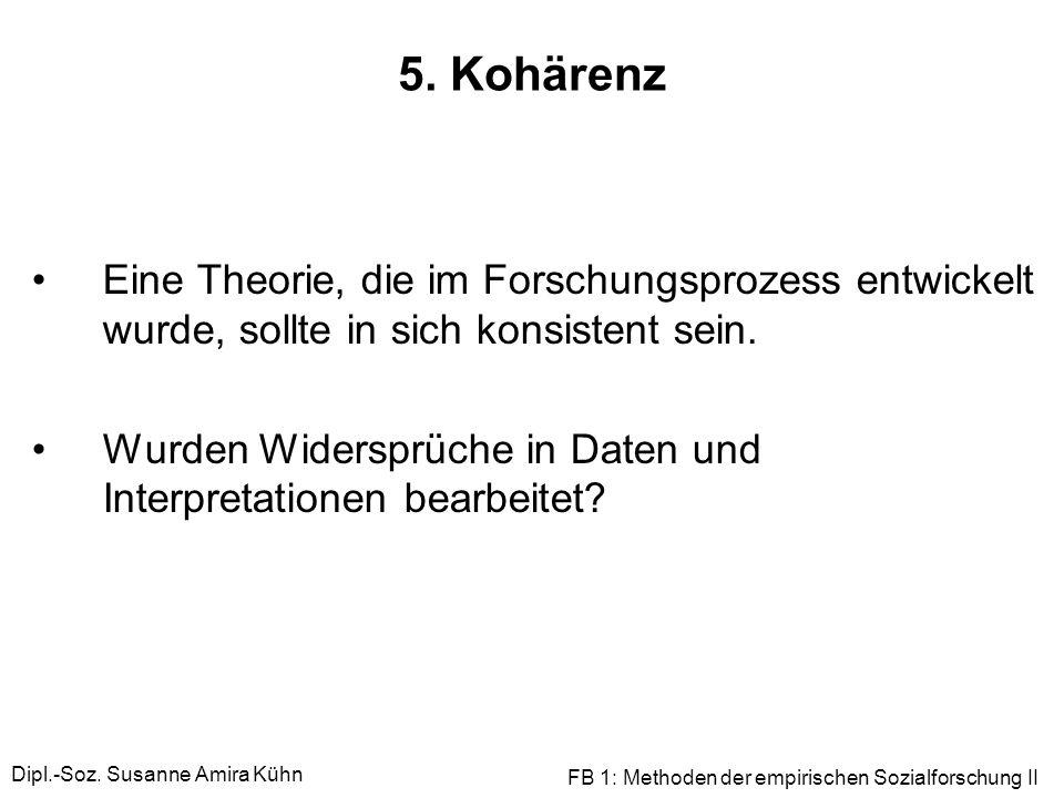 Dipl.-Soz. Susanne Amira Kühn FB 1: Methoden der empirischen Sozialforschung II 5. Kohärenz Eine Theorie, die im Forschungsprozess entwickelt wurde, s