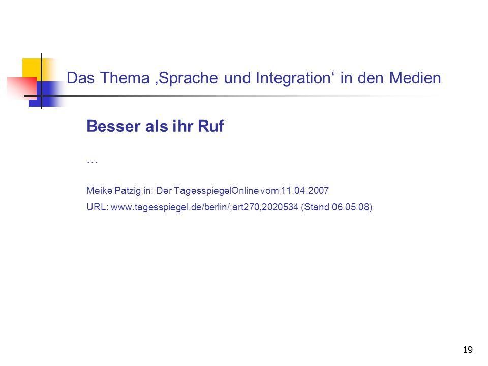 19 Das Thema Sprache und Integration in den Medien Besser als ihr Ruf... Meike Patzig in: Der TagesspiegelOnline vom 11.04.2007 URL: www.tagesspiegel.