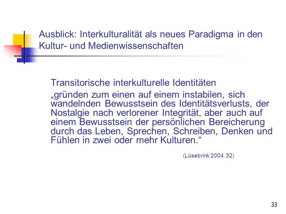 33 Ausblick: Interkulturalität als neues Paradigma in den Kultur- und Medienwissenschaften Transitorische interkulturelle Identitäten gründen zum eine