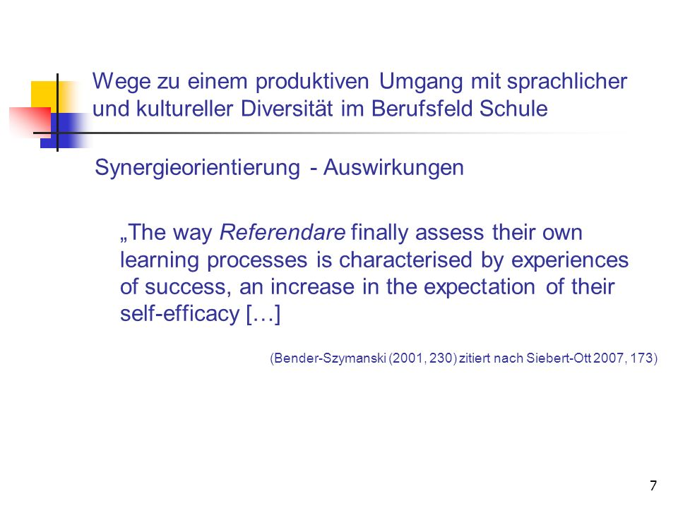 7 Wege zu einem produktiven Umgang mit sprachlicher und kultureller Diversität im Berufsfeld Schule Synergieorientierung - Auswirkungen The way Referendare finally assess their own learning processes is characterised by experiences of success, an increase in the expectation of their self-efficacy […] (Bender-Szymanski (2001, 230) zitiert nach Siebert-Ott 2007, 173)