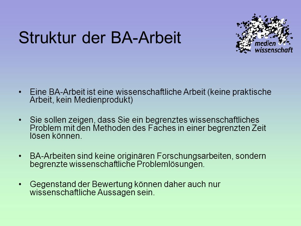 Struktur der BA-Arbeit Eine BA-Arbeit ist eine wissenschaftliche Arbeit (keine praktische Arbeit, kein Medienprodukt) Sie sollen zeigen, dass Sie ein