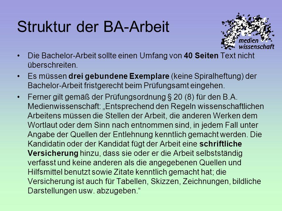 Struktur der BA-Arbeit Die Bachelor-Arbeit sollte einen Umfang von 40 Seiten Text nicht überschreiten. Es müssen drei gebundene Exemplare (keine Spira