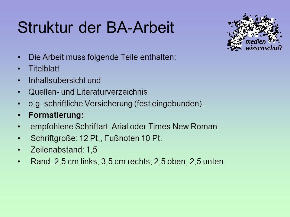 Struktur der BA-Arbeit Die Arbeit muss folgende Teile enthalten: Titelblatt Inhaltsübersicht und Quellen- und Literaturverzeichnis o.g. schriftliche V