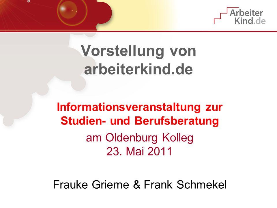 Vorstellung von arbeiterkind.de Informationsveranstaltung zur Studien- und Berufsberatung am Oldenburg Kolleg 23. Mai 2011 Frauke Grieme & Frank Schme