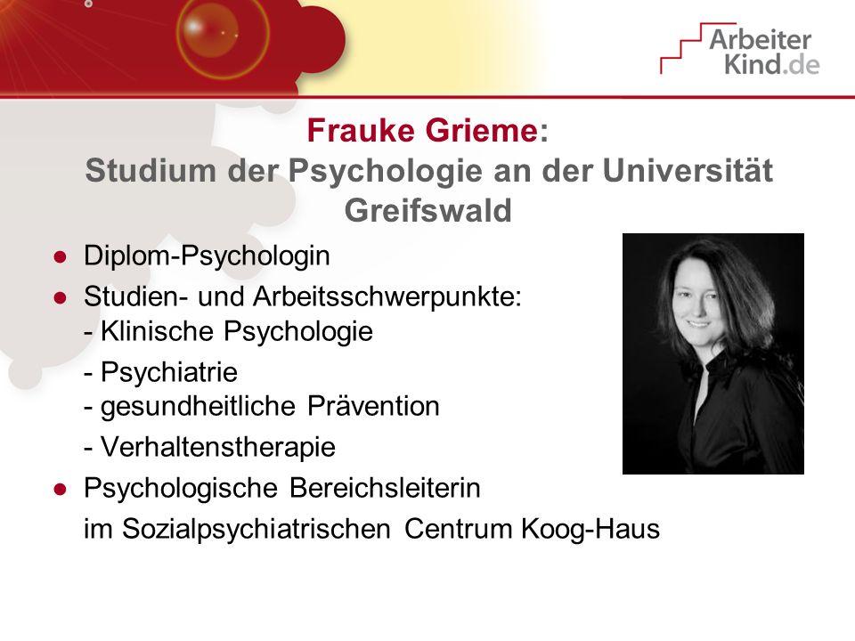 Frauke Grieme: Studium der Psychologie an der Universität Greifswald Diplom-Psychologin Studien- und Arbeitsschwerpunkte: - Klinische Psychologie - Ps