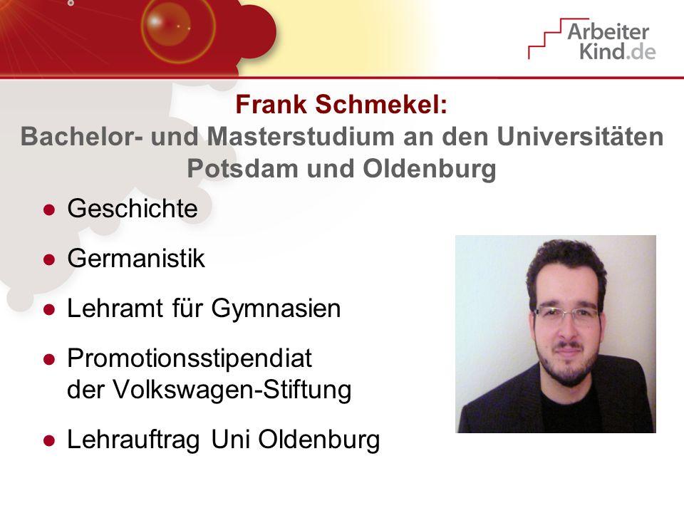 Frank Schmekel: Bachelor- und Masterstudium an den Universitäten Potsdam und Oldenburg Geschichte Germanistik Lehramt für Gymnasien Promotionsstipendi