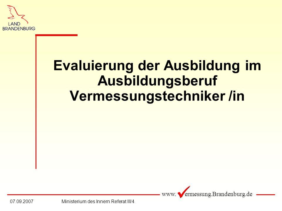 www. ermessung.Brandenburg.de 07.09.2007Ministerium des Innern Referat III/4 Evaluierung der Ausbildung im Ausbildungsberuf Vermessungstechniker /in