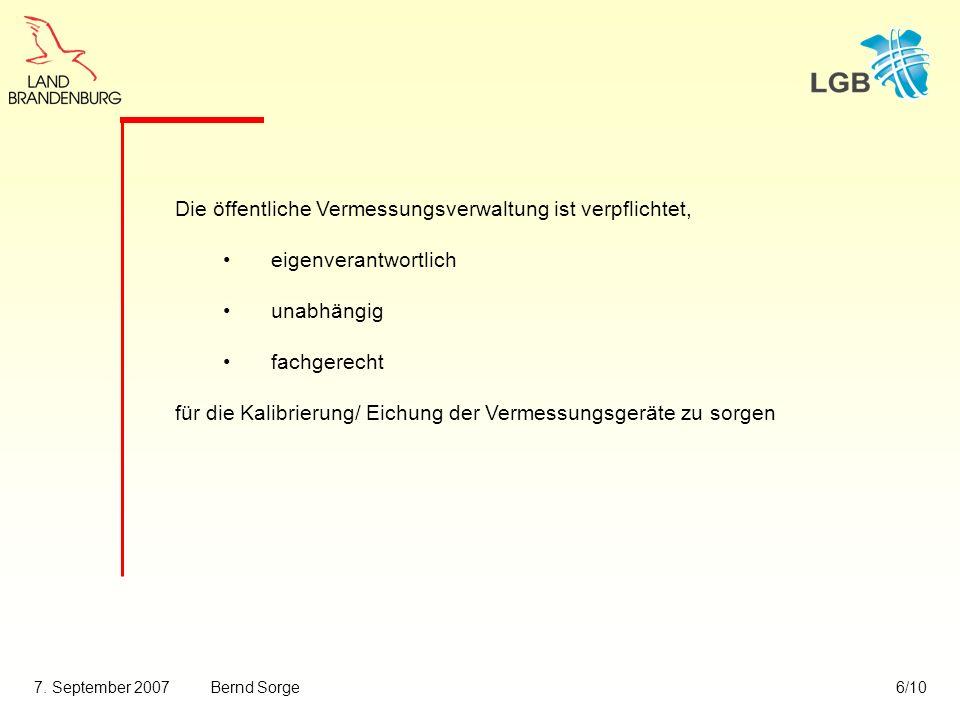 7. September 2007Bernd Sorge6/10 Die öffentliche Vermessungsverwaltung ist verpflichtet, eigenverantwortlich unabhängig fachgerecht für die Kalibrieru