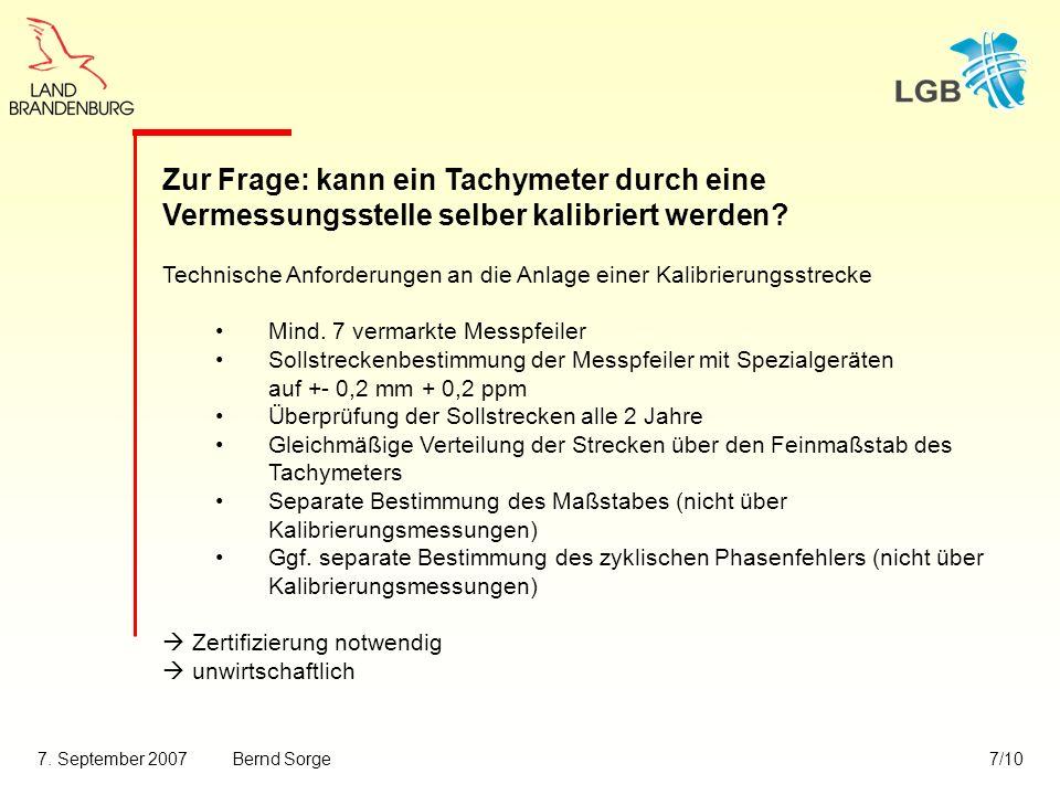 7. September 2007Bernd Sorge7/10 Zur Frage: kann ein Tachymeter durch eine Vermessungsstelle selber kalibriert werden? Technische Anforderungen an die