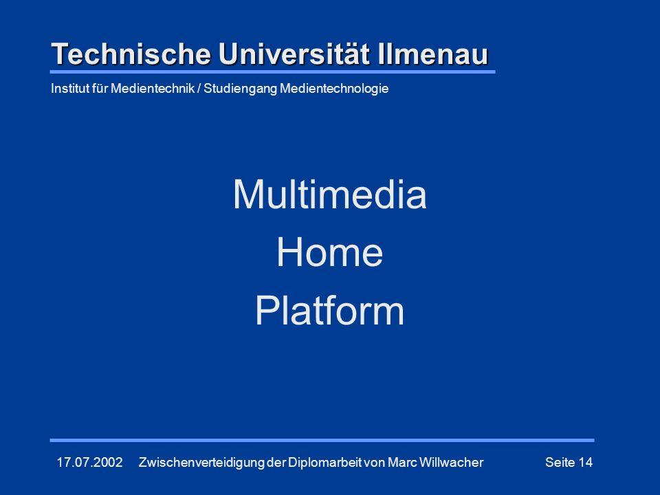 17.07.2002Zwischenverteidigung der Diplomarbeit von Marc WillwacherSeite 14 Multimedia Home Platform Technische Universität Ilmenau Institut für Medie