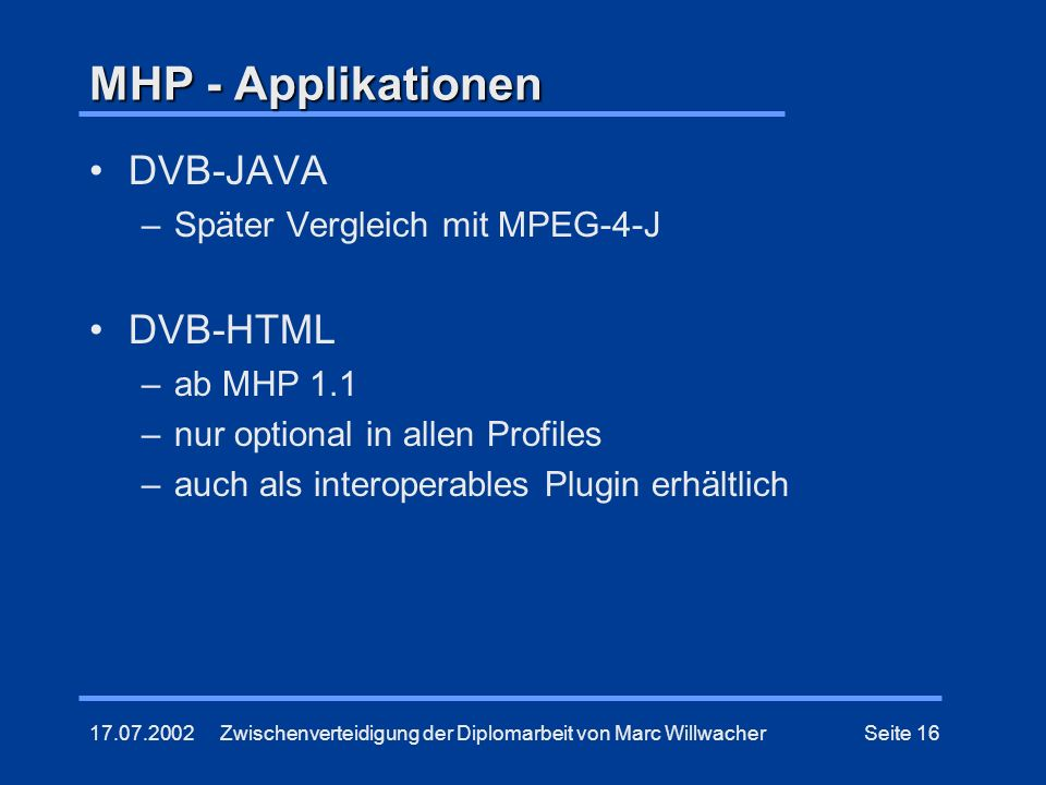 17.07.2002Zwischenverteidigung der Diplomarbeit von Marc WillwacherSeite 16 MHP - Applikationen DVB-JAVA –Später Vergleich mit MPEG-4-J DVB-HTML –ab M