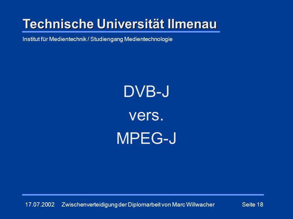 17.07.2002Zwischenverteidigung der Diplomarbeit von Marc WillwacherSeite 18 DVB-J vers. MPEG-J Technische Universität Ilmenau Institut für Medientechn