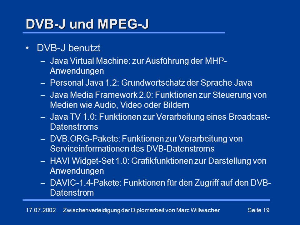 17.07.2002Zwischenverteidigung der Diplomarbeit von Marc WillwacherSeite 19 DVB-J und MPEG-J DVB-J benutzt –Java Virtual Machine: zur Ausführung der M