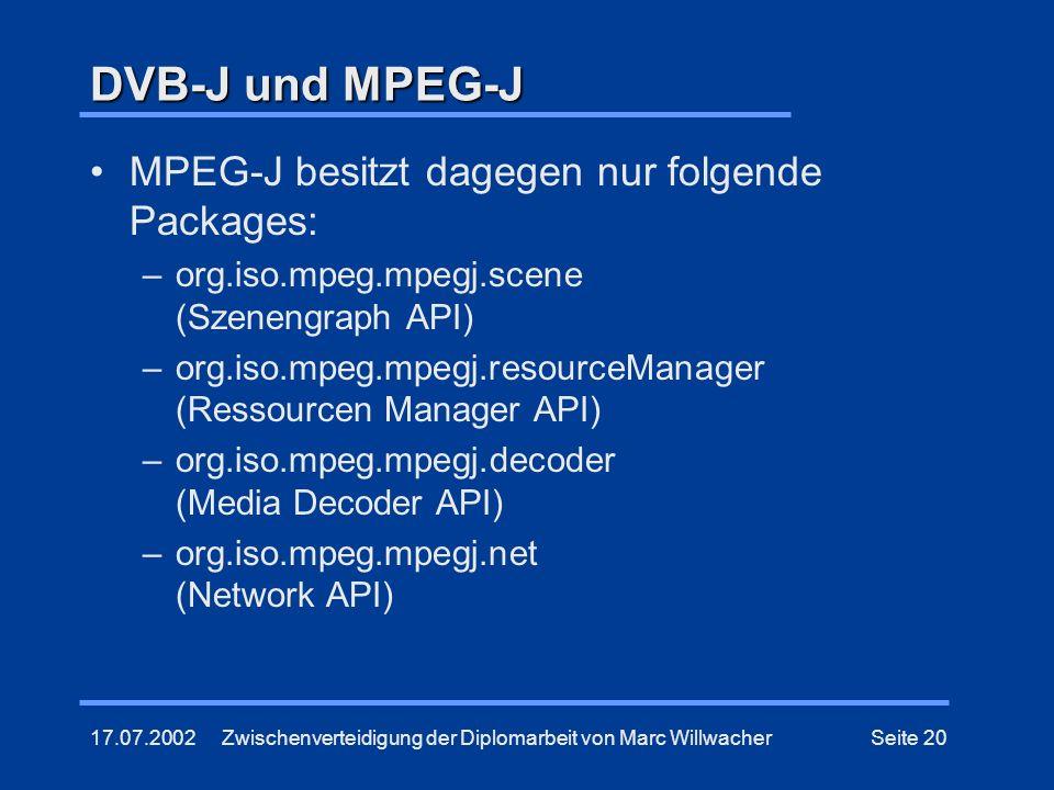 17.07.2002Zwischenverteidigung der Diplomarbeit von Marc WillwacherSeite 20 DVB-J und MPEG-J MPEG-J besitzt dagegen nur folgende Packages: –org.iso.mp