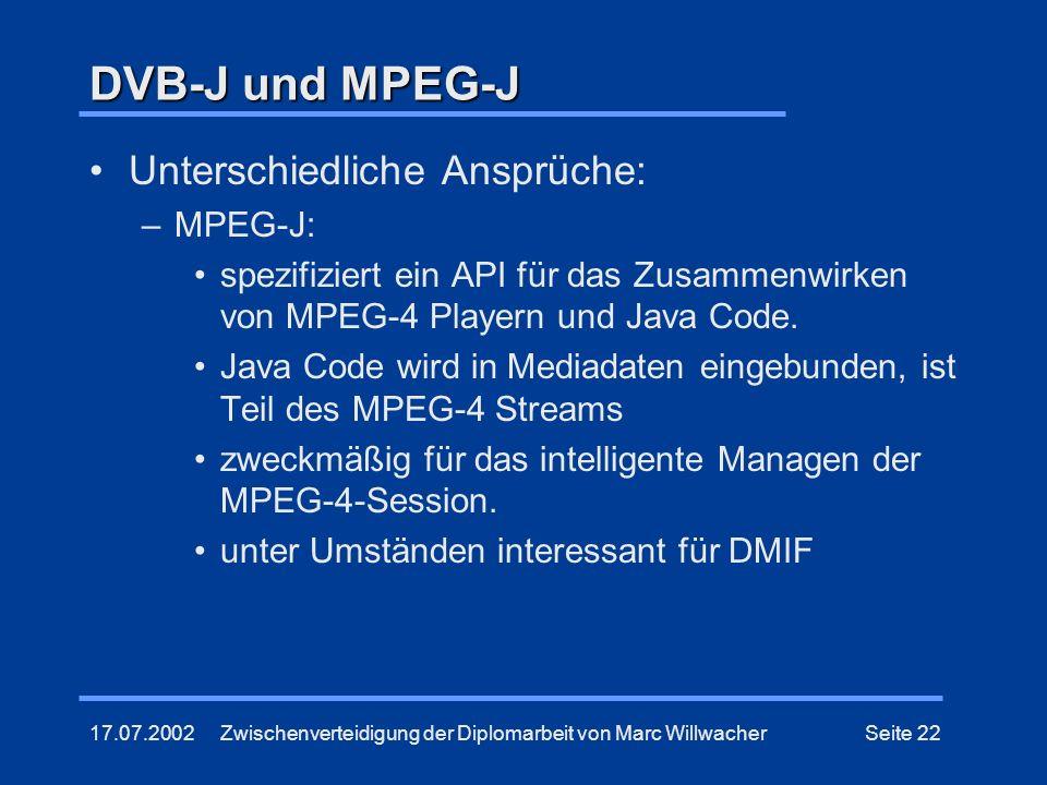 17.07.2002Zwischenverteidigung der Diplomarbeit von Marc WillwacherSeite 22 DVB-J und MPEG-J Unterschiedliche Ansprüche: –MPEG-J: spezifiziert ein API