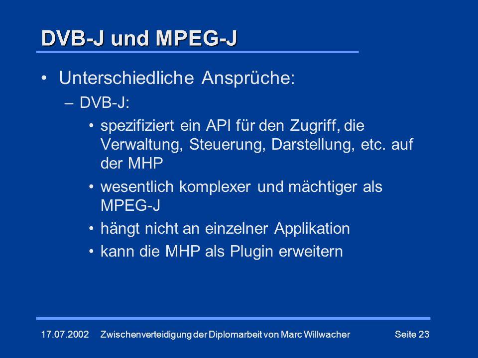 17.07.2002Zwischenverteidigung der Diplomarbeit von Marc WillwacherSeite 23 DVB-J und MPEG-J Unterschiedliche Ansprüche: –DVB-J: spezifiziert ein API