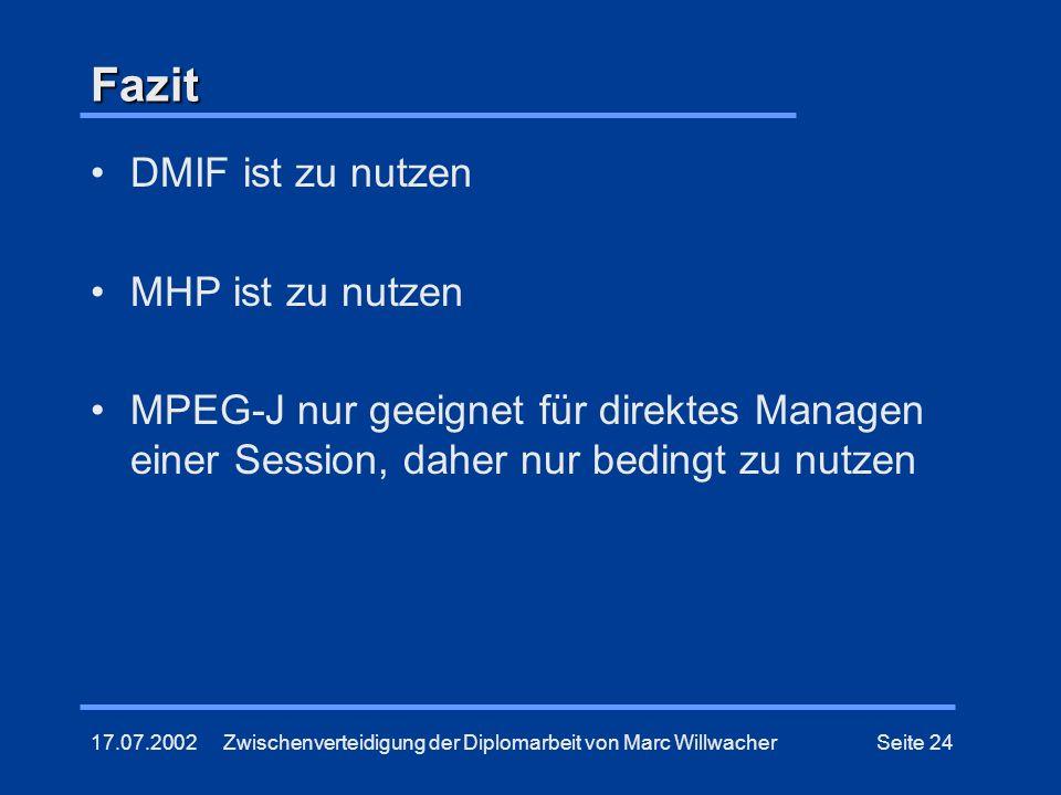 17.07.2002Zwischenverteidigung der Diplomarbeit von Marc WillwacherSeite 24 Fazit DMIF ist zu nutzen MHP ist zu nutzen MPEG-J nur geeignet für direkte