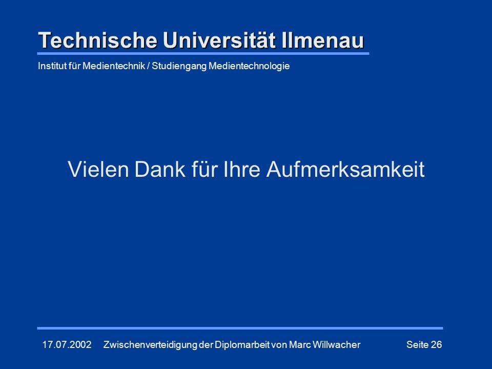 17.07.2002Zwischenverteidigung der Diplomarbeit von Marc WillwacherSeite 26 Vielen Dank für Ihre Aufmerksamkeit Technische Universität Ilmenau Institu