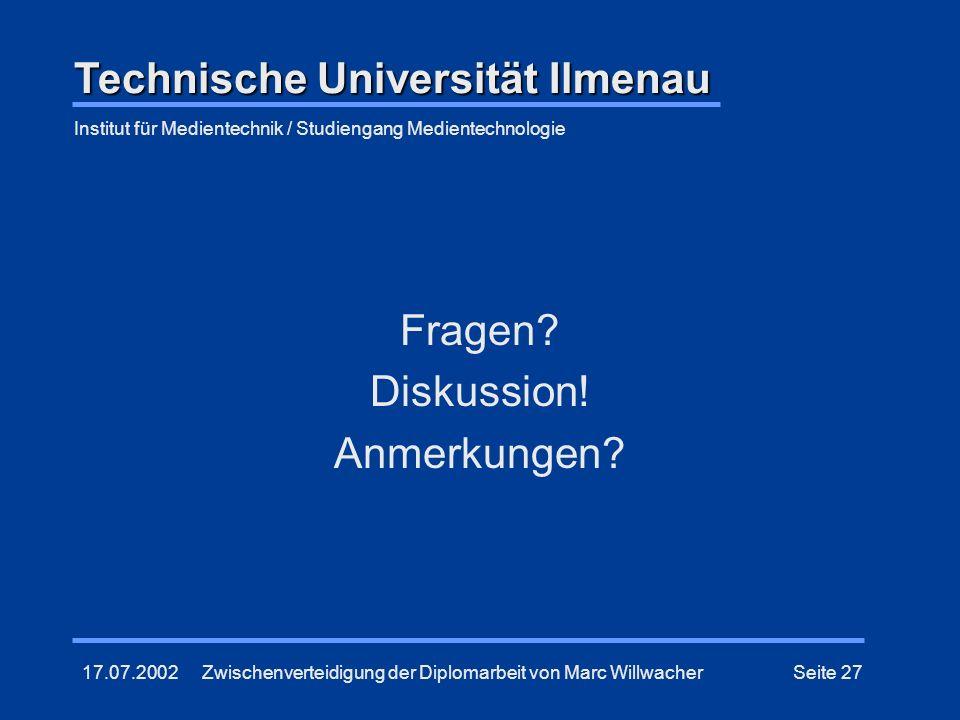 17.07.2002Zwischenverteidigung der Diplomarbeit von Marc WillwacherSeite 27 Fragen? Diskussion! Anmerkungen? Technische Universität Ilmenau Institut f