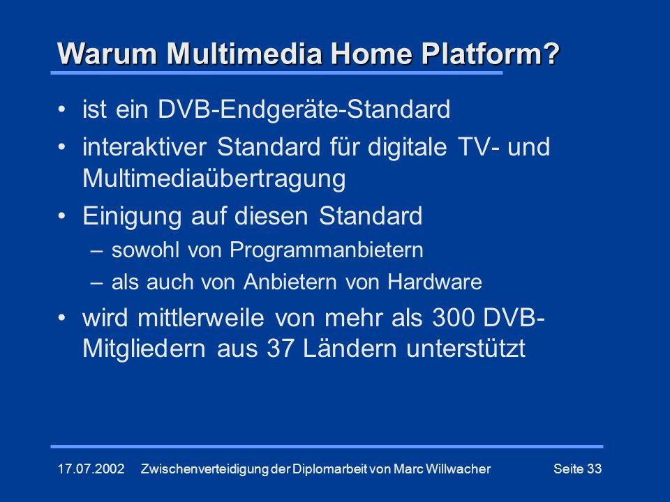17.07.2002Zwischenverteidigung der Diplomarbeit von Marc WillwacherSeite 33 Warum Multimedia Home Platform? ist ein DVB-Endgeräte-Standard interaktive