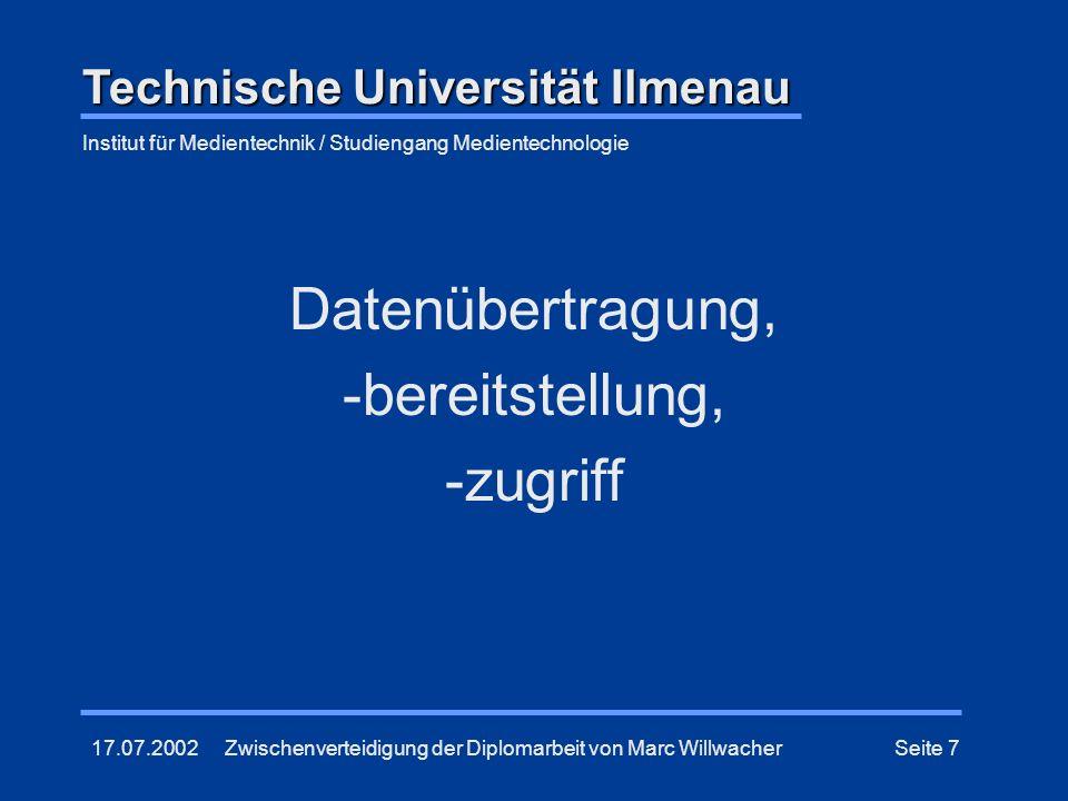 17.07.2002Zwischenverteidigung der Diplomarbeit von Marc WillwacherSeite 7 Datenübertragung, -bereitstellung, -zugriff Technische Universität Ilmenau