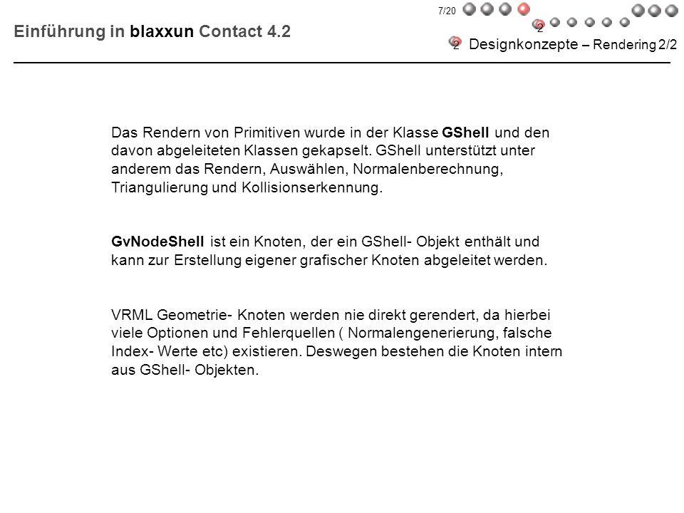 Einführung in blaxxun Contact 4.2 Implementation eines neuen Knotens 2/3 GShellI * NewBox(float atx, float aty,float atz, float dx,float dy,float dz,GShellI *cube) { //… if (!cube) cube = new GShellI; // … cube->SetV(8,_p); cube->SetVN(4*6,(Point *)NULL); cube->SetVP(4,params); cube->SetVertices(vi,v); cube->SetFN(6,(Point *)NULL); cube->SetFaceList(flistp-flist,flist); delete flist; return (cube); } 2 2 18/20