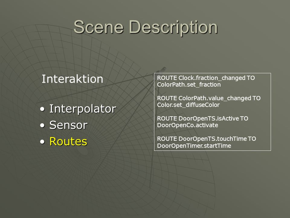 Scene Description Interpolator Interpolator Sensor Sensor Routes Routes ROUTE Clock.fraction_changed TO ColorPath.set_fraction ROUTE ColorPath.value_changed TO Color.set_diffuseColor ROUTE DoorOpenTS.isActive TO DoorOpenCo.activate ROUTE DoorOpenTS.touchTime TO DoorOpenTimer.startTime Interaktion