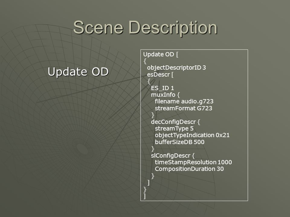 Scene Description Update OD Update OD [ { objectDescriptorID 3 esDescr [ { ES_ID 1 muxInfo { filename audio.g723 streamFormat G723 } decConfigDescr { streamType 5 objectTypeIndication 0x21 bufferSizeDB 500 } slConfigDescr { timeStampResolution 1000 CompositionDuration 30 } ] } ]