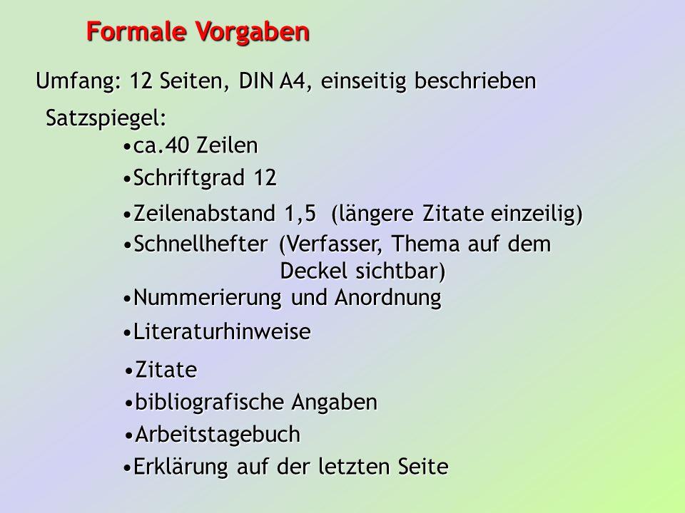 Formale Vorgaben Umfang: 12 Seiten, DIN A4, einseitig beschrieben Satzspiegel: ca.40 Zeilenca.40 Zeilen Schriftgrad 12Schriftgrad 12 Zeilenabstand 1,5 (längere Zitate einzeilig)Zeilenabstand 1,5 (längere Zitate einzeilig) Schnellhefter (Verfasser, Thema auf demSchnellhefter (Verfasser, Thema auf dem Deckel sichtbar) Deckel sichtbar) Nummerierung und AnordnungNummerierung und Anordnung LiteraturhinweiseLiteraturhinweise ZitateZitate bibliografische Angabenbibliografische Angaben Erklärung auf der letzten SeiteErklärung auf der letzten Seite ArbeitstagebuchArbeitstagebuch