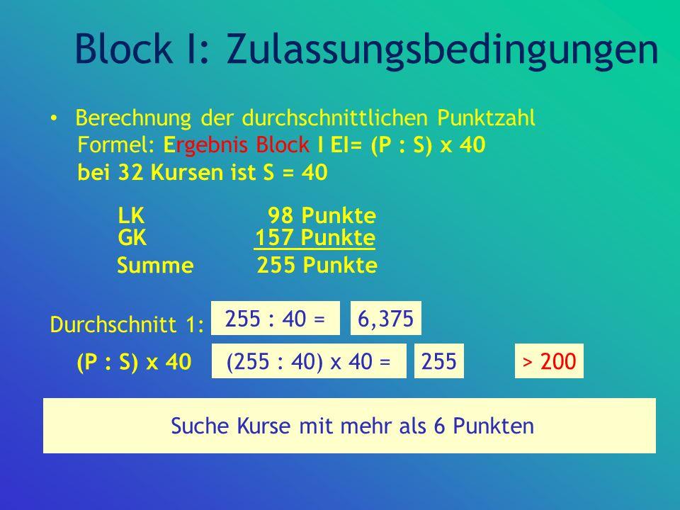 Zur Abiturprüfung zugelassen!! Block I: Zulassungsbedingungen Berechnung der durchschnittlichen Punktzahl Formel: Ergebnis Block I EI= (P : S) x 40 be