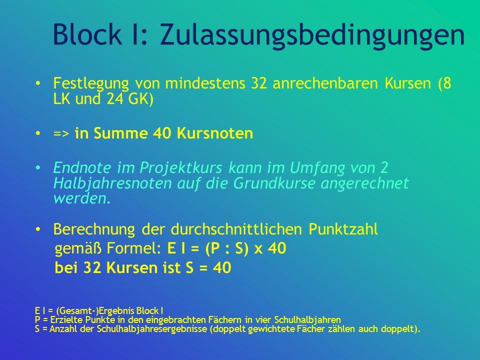 Block I: Zulassungsbedingungen Festlegung von mindestens 32 anrechenbaren Kursen (8 LK und 24 GK) => in Summe 40 Kursnoten Endnote im Projektkurs kann