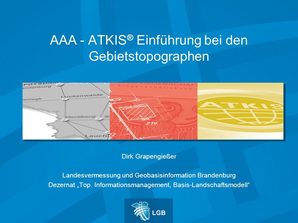 AAA - ATKIS ® Einführung bei den Gebietstopographen Dirk Grapengießer Landesvermessung und Geobasisinformation Brandenburg Dezernat Top.