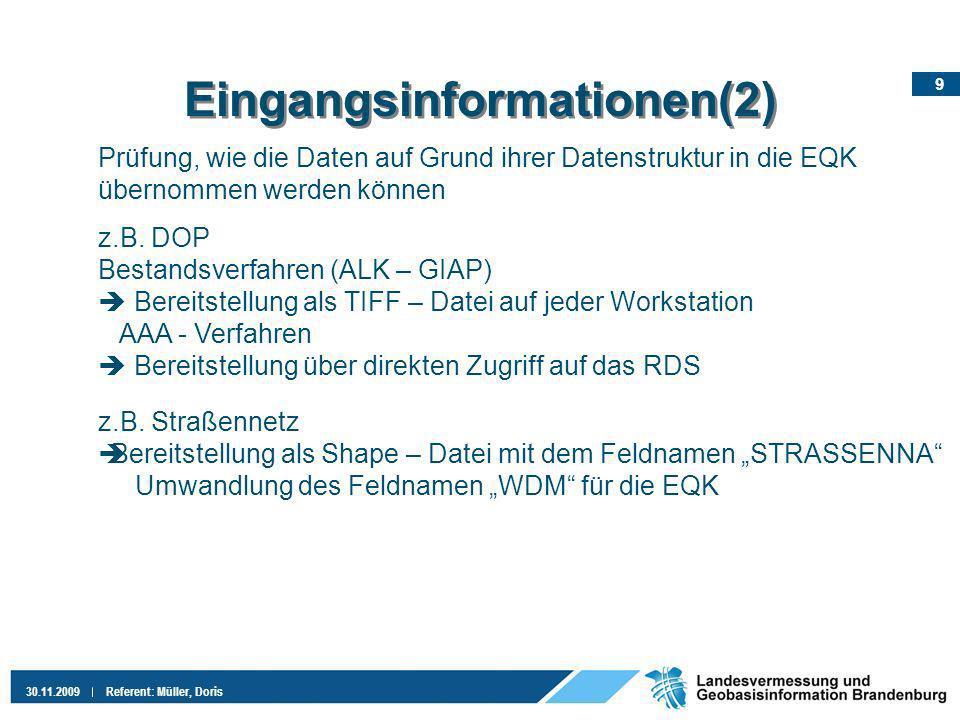 10 30.11.2009Referent: Müller, Doris Eingangsinformationen (3) Aufgaben für das Jahr 2010 Erarbeitung von Workflows zur Übernahme der Daten in die EQK 85 Objektarten, 142 Attributarten, 286 Wertearten Gespräche mit den Veränderungsverursachern zur Angleichung der Datenlieferungen an das AAA – Datenmodell Integration der Gebietstopographen in das ATKIS - Projekt