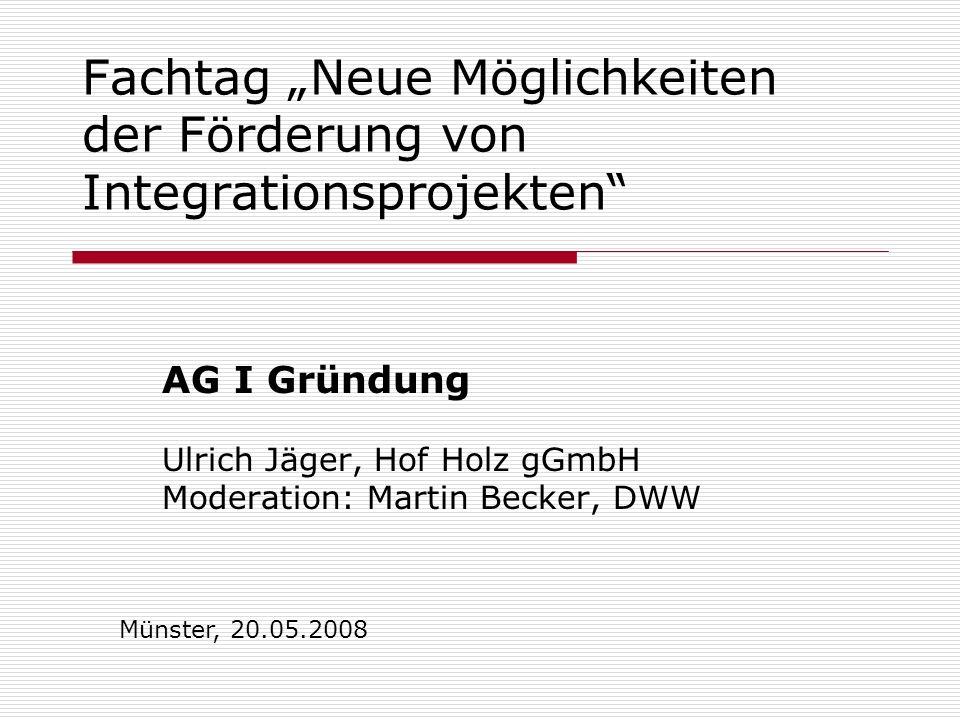 Fachtag Neue Möglichkeiten der Förderung von Integrationsprojekten AG I Gründung Ulrich Jäger, Hof Holz gGmbH Moderation: Martin Becker, DWW Münster,
