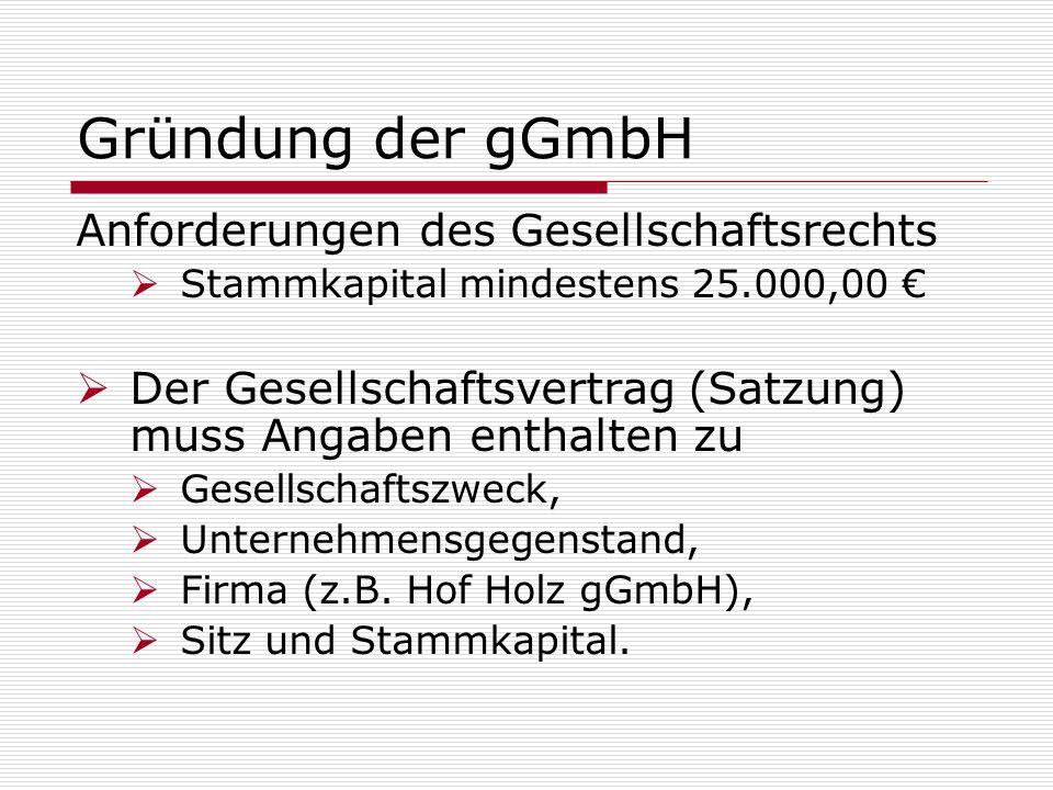 Gründung der gGmbH Anforderungen des Gesellschaftsrechts Stammkapital mindestens 25.000,00 Der Gesellschaftsvertrag (Satzung) muss Angaben enthalten z