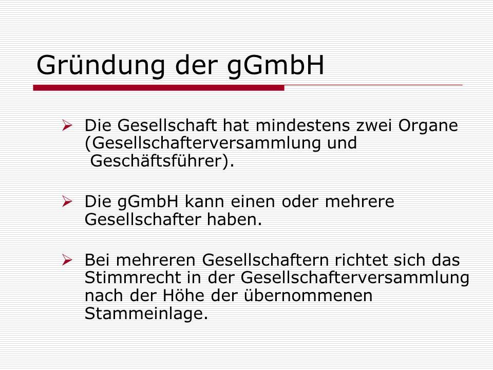 Gründung der gGmbH Die Gesellschaft hat mindestens zwei Organe (Gesellschafterversammlung und Geschäftsführer). Die gGmbH kann einen oder mehrere Gese