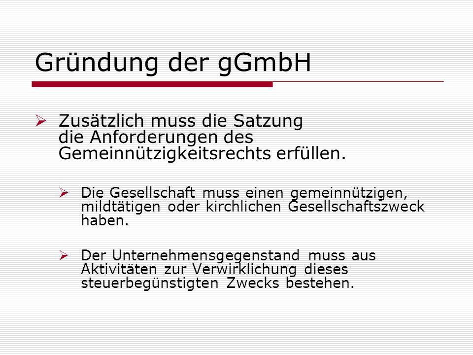 Gründung der gGmbH Zusätzlich muss die Satzung die Anforderungen des Gemeinnützigkeitsrechts erfüllen. Die Gesellschaft muss einen gemeinnützigen, mil