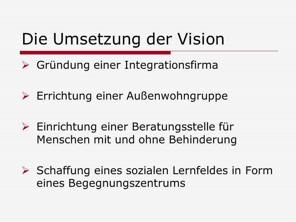 Die Umsetzung der Vision Gründung einer Integrationsfirma Errichtung einer Außenwohngruppe Einrichtung einer Beratungsstelle für Menschen mit und ohne