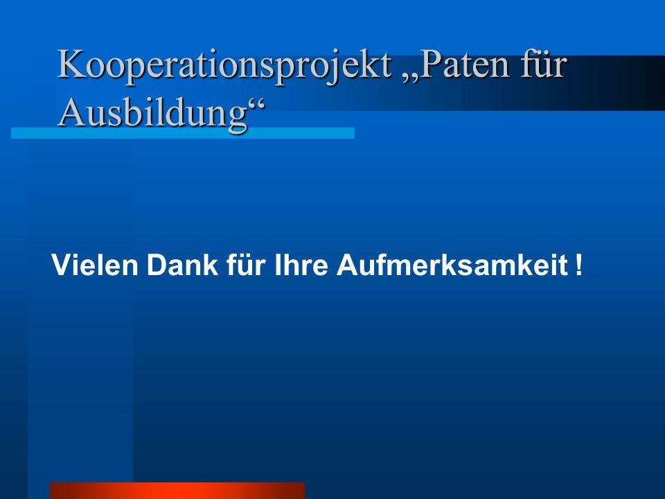 Kooperationsprojekt Paten für Ausbildung Vielen Dank für Ihre Aufmerksamkeit !