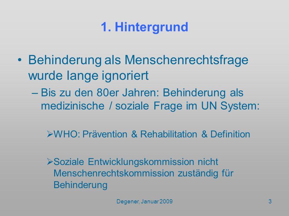 Degener, Januar 20093 1. Hintergrund Behinderung als Menschenrechtsfrage wurde lange ignoriert –Bis zu den 80er Jahren: Behinderung als medizinische /