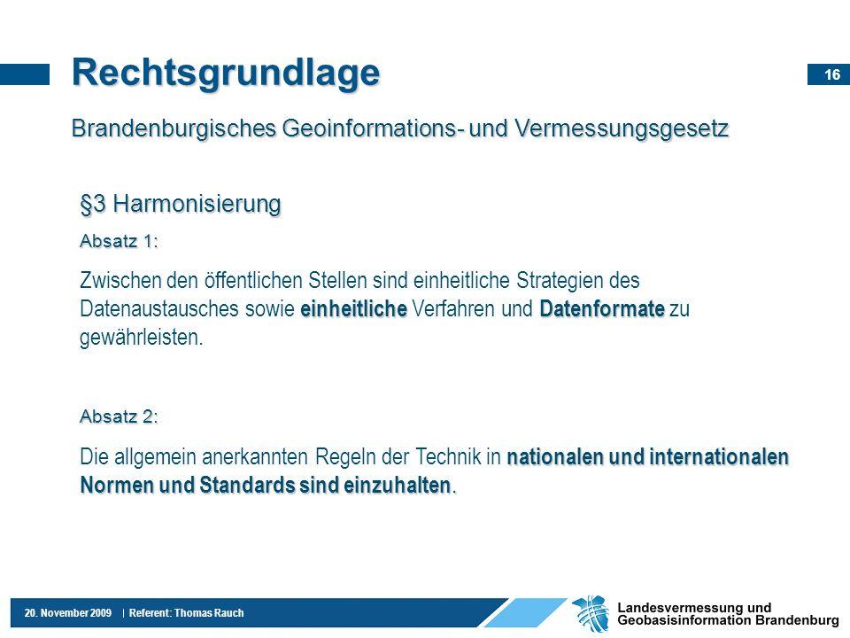 16 20. November 2009 Referent: Thomas Rauch Rechtsgrundlage Brandenburgisches Geoinformations- und Vermessungsgesetz §3 Harmonisierung Absatz 1: einhe