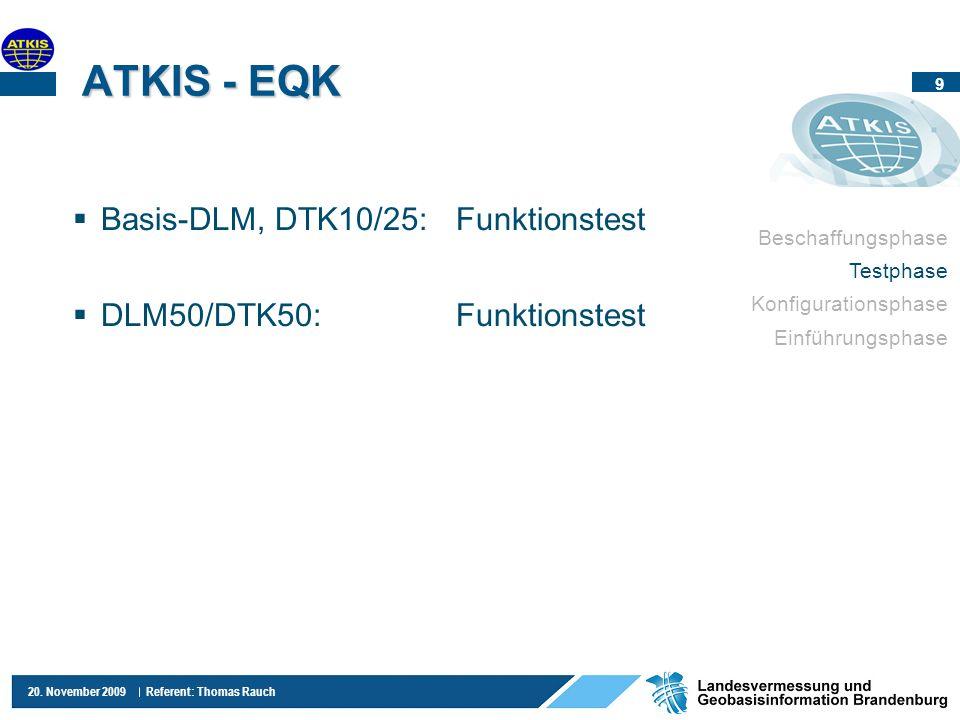 9 20. November 2009 Referent: Thomas Rauch ATKIS - EQK Basis-DLM, DTK10/25:Funktionstest DLM50/DTK50:Funktionstest Beschaffungsphase Testphase Konfigu