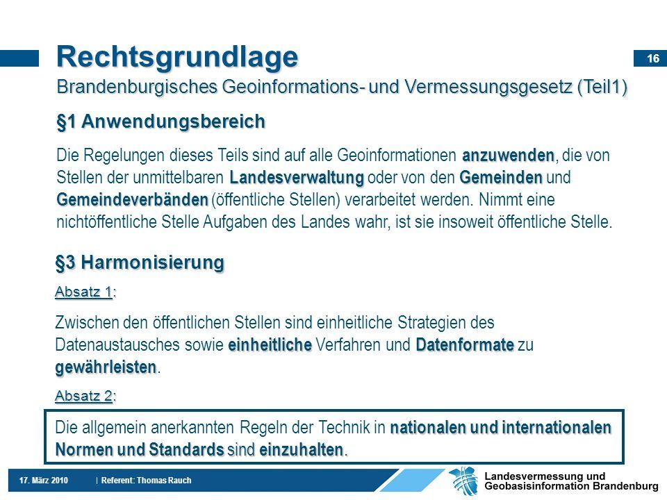 16 17. März 2010 Referent: Thomas Rauch Rechtsgrundlage Brandenburgisches Geoinformations- und Vermessungsgesetz (Teil1) §3 Harmonisierung Absatz 1: e