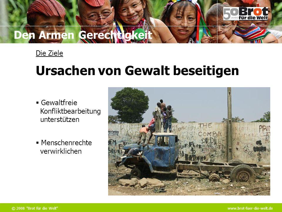 Den Armen Gerechtigkeit © 2008 Brot für die Welt www.brot-fuer-die-welt.de Die Ziele Gewaltfreie Konfliktbearbeitung unterstützen Menschenrechte verwirklichen Ursachen von Gewalt beseitigen