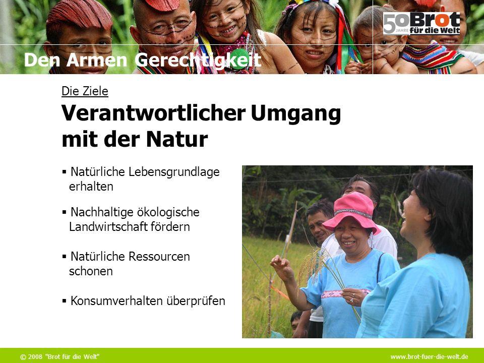 Den Armen Gerechtigkeit © 2008 Brot für die Welt www.brot-fuer-die-welt.de Die Ziele Natürliche Lebensgrundlage erhalten Nachhaltige ökologische Landwirtschaft fördern Natürliche Ressourcen schonen Konsumverhalten überprüfen Verantwortlicher Umgang mit der Natur