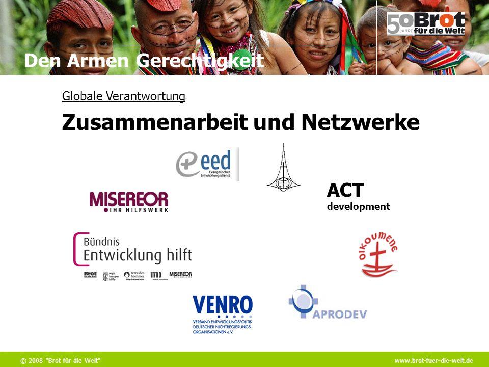 Den Armen Gerechtigkeit © 2008 Brot für die Welt www.brot-fuer-die-welt.de Globale Verantwortung Zusammenarbeit und Netzwerke ACT development